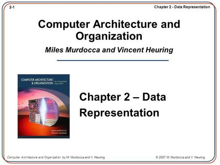 2-1 Chapter 2 - Data Representation Computer Architecture and Organization by M. Murdocca and V. Heuring © 2007 M. Murdocca and V. Heuring Computer Architecture.