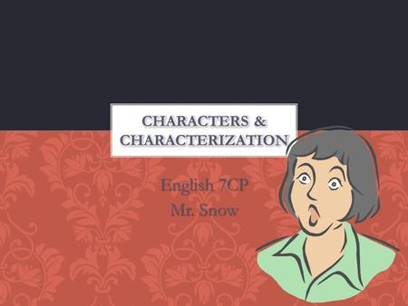 English 7CP Mr. Snow. Character: person or animal (or thing) that takes action in a story. Character trait: a quality about a character that can't be.