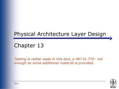 Slide 1 Physical Architecture Layer Design Chapter 13 Testing is rather weak in this text, p 467 to 774– not enough so some additional material is provided.