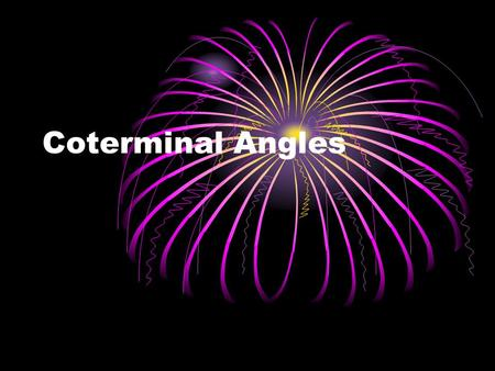 Coterminal Angles. What are coterminal angles? Two angles in standard position that have the same terminal side are called coterminal. Initial side Terminal.