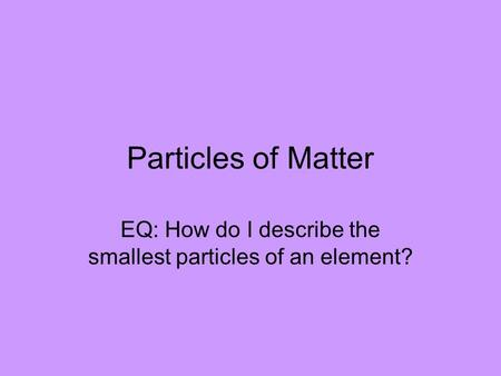 Particles of Matter EQ: How do I describe the smallest particles of an element?