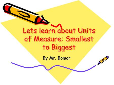 Lets learn about Units of Measure: Smallest to Biggest Lets learn about Units of Measure: Smallest to Biggest By Mr. Bomar.