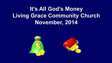 It's All God's Money Living Grace Community Church November, 2014.