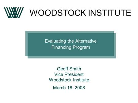 Evaluating the Alternative Financing Program Geoff Smith Vice President Woodstock Institute March 18, 2008 WOODSTOCK INSTITUTE.