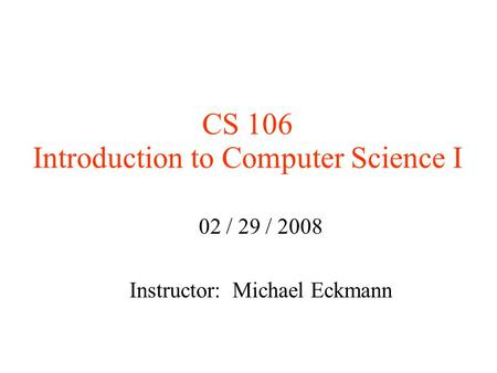 CS 106 Introduction to Computer Science I 02 / 29 / 2008 Instructor: Michael Eckmann.