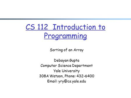 CS 112 Introduction to Programming Sorting of an Array Debayan Gupta Computer Science Department Yale University 308A Watson, Phone: 432-6400