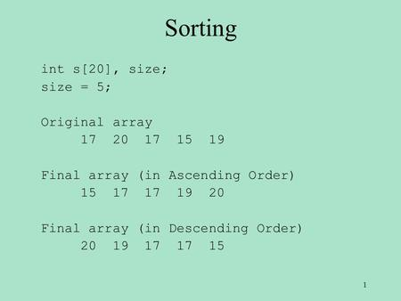 Sorting int s[20], size; size = 5; Original array 17 20 17 15 19 Final array (in Ascending Order) 15 17 17 19 20 Final array (in Descending Order) 20 19.