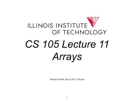 1 CS 105 Lecture 11 Arrays Version of Wed, Apr 6, 2011, 6:20 pm.