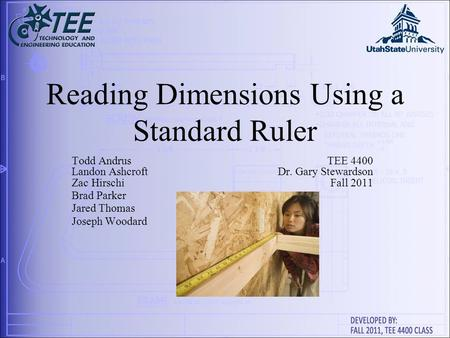 Reading Dimensions Using a Standard Ruler Todd AndrusTEE 4400 Landon AshcroftDr. Gary Stewardson Zac HirschiFall 2011 Brad Parker Jared Thomas Joseph Woodard.