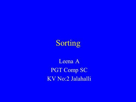 Sorting Leena A PGT Comp SC KV No:2 Jalahalli. Introduction Common problem: sort a list of values, starting from lowest to highest. –List of exam scores.