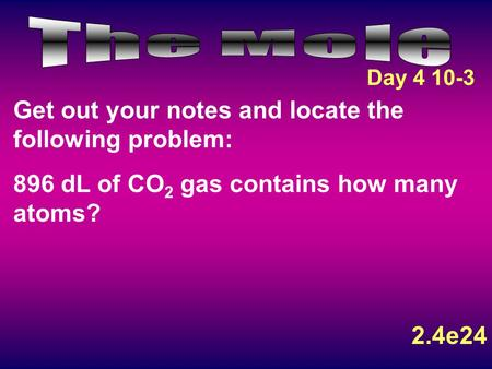 Get out your notes and locate the following problem: 896 dL of CO 2 gas contains how many atoms? 2.4e24 Day 4 10-3.