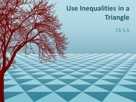 Use Inequalities in a Triangle Ch 5.5. What information can you find from knowing the angles of a triangle? And Vice Verca.