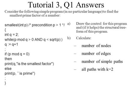 Tutorial 3, Q1 Answers Consider the following simple program (in no particular language) to find the smallest prime factor of a number: smallest(int p)