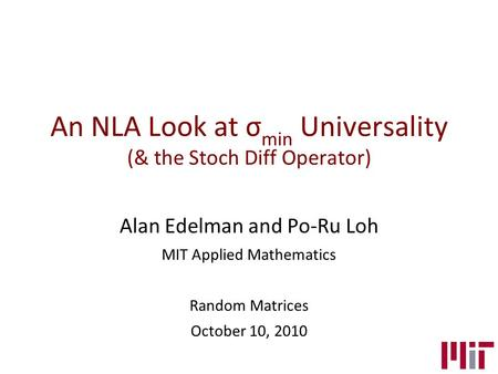 An NLA Look at σ min Universality (& the Stoch Diff Operator) Alan Edelman and Po-Ru Loh MIT Applied Mathematics Random Matrices October 10, 2010.
