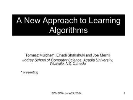 EDMEDIA, June 24, 20041 A New Approach to Learning Algorithms Tomasz Müldner*, Elhadi Shakshuki and Joe Merrill Jodrey School of Computer Science, Acadia.