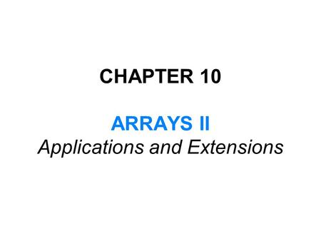 CHAPTER 10 ARRAYS II Applications and Extensions.
