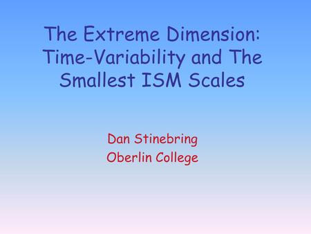 The Extreme Dimension: Time-Variability and The Smallest ISM Scales Dan Stinebring Oberlin College.