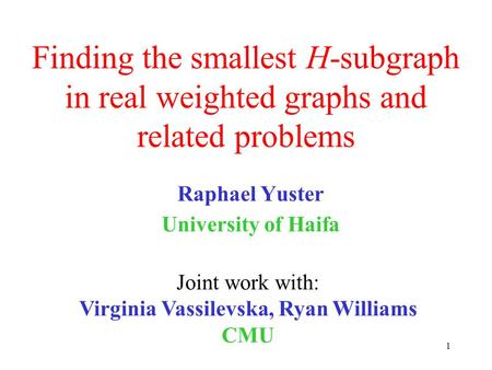 1 Finding the smallest H-subgraph in real weighted graphs and related problems Raphael Yuster University of Haifa Joint work with: Virginia Vassilevska,