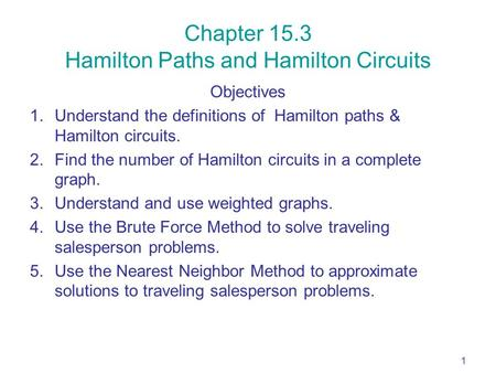 1 Chapter 15.3 Hamilton Paths and Hamilton Circuits Objectives 1.Understand the definitions of Hamilton paths & Hamilton circuits. 2.Find the number of.