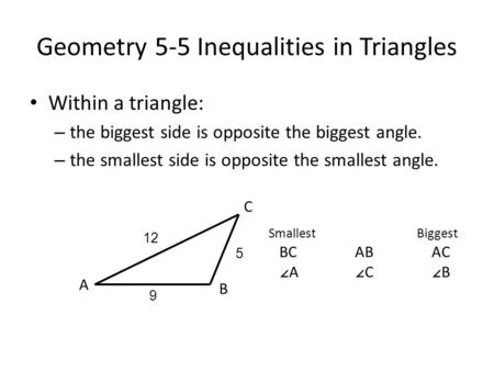 Geometry 5-5 Inequalities in Triangles Within a triangle: – the biggest side is opposite the biggest angle. – the smallest side is opposite the smallest.