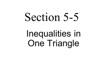 Section 5-5 Inequalities in One Triangle. Theorem 5-10 Longest side  Largest angle Shortest side  Smallest angle.