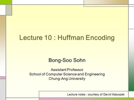 Lecture 10 : Huffman Encoding Bong-Soo Sohn Assistant Professor School of Computer Science and Engineering Chung-Ang University Lecture notes : courtesy.