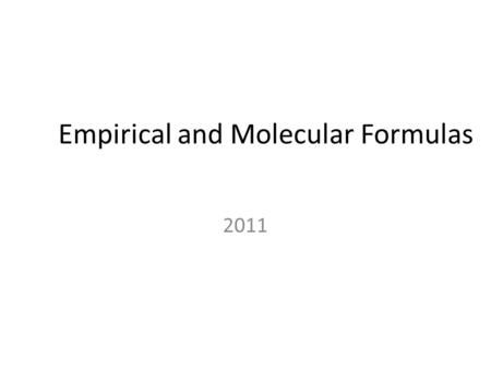 Empirical and Molecular Formulas 2011. Empirical and Molecular Formulas An empirical formula shows the simplest whole number ratio of atoms of each element.