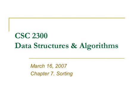CSC 2300 Data Structures & Algorithms March 16, 2007 Chapter 7. Sorting.