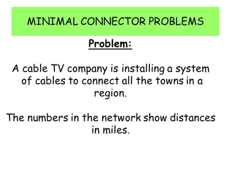 MINIMAL CONNECTOR PROBLEMS Problem: A cable TV company is installing a system of cables to connect all the towns in a region. The numbers in the network.