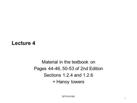מבוא מורחב 1 Lecture 4 Material in the textbook on Pages 44-46, 50-53 of 2nd Edition Sections 1.2.4 and 1.2.6 + Hanoy towers.