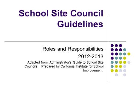 School Site Council Guidelines Roles and Responsibilities 2012-2013 Adapted from: Administrator's Guide to School Site Councils Prepared by California.
