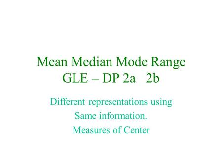 Mean Median Mode Range GLE – DP 2a 2b Different representations using Same information. Measures of Center.
