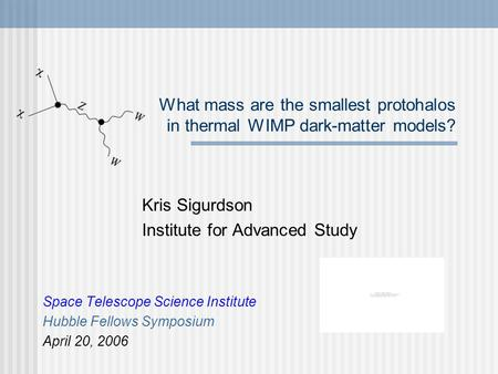 What mass are the smallest protohalos in thermal WIMP dark-matter models? Kris Sigurdson Institute for Advanced Study Space Telescope Science Institute.
