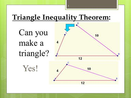 Triangle Inequality Theorem: Can you make a triangle? Yes! 1.