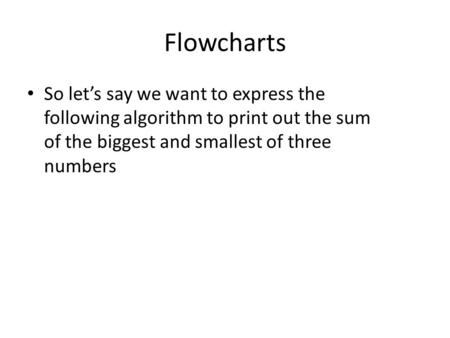 Flowcharts So let's say we want to express the following algorithm to print out the sum of the biggest and smallest of three numbers.