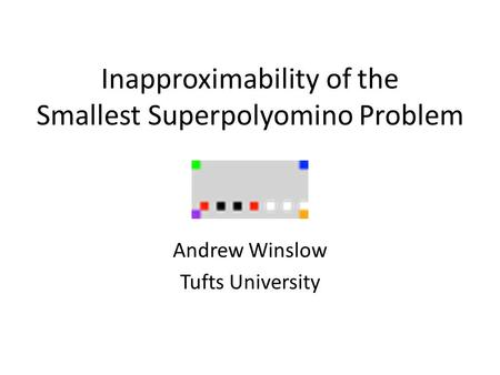 Inapproximability of the Smallest Superpolyomino Problem Andrew Winslow Tufts University.