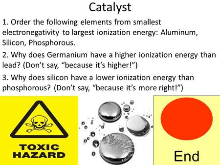 Catalyst 1. Order the following elements from smallest electronegativity to largest ionization energy: Aluminum, Silicon, Phosphorous. 2. Why does Germanium.