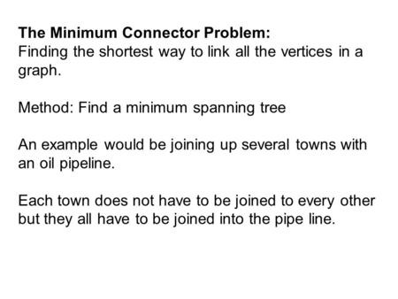 The Minimum Connector Problem: Finding the shortest way to link all the vertices in a graph. Method: Find a minimum spanning tree An example would be joining.