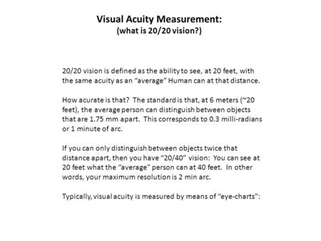 "Visual Acuity Measurement: (what is 20/20 vision?) 20/20 vision is defined as the ability to see, at 20 feet, with the same acuity as an ""average"" Human."