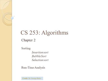 CS 253: Algorithms Chapter 2 Sorting Insertion sort Bubble Sort Selection sort Run-Time Analysis Credit: Dr. George Bebis.