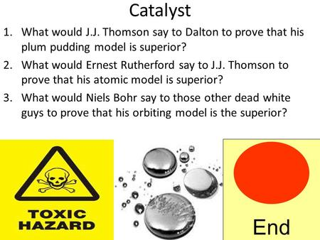 Catalyst 1.What would J.J. Thomson say to Dalton to prove that his plum pudding model is superior? 2.What would Ernest Rutherford say to J.J. Thomson.