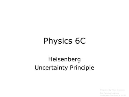 Physics 6C Heisenberg Uncertainty Principle Prepared by Vince Zaccone For Campus Learning Assistance Services at UCSB.