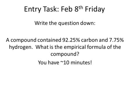 Entry Task: Feb 8 th Friday Write the question down: A compound contained 92.25% carbon and 7.75% hydrogen. What is the empirical formula of the compound?