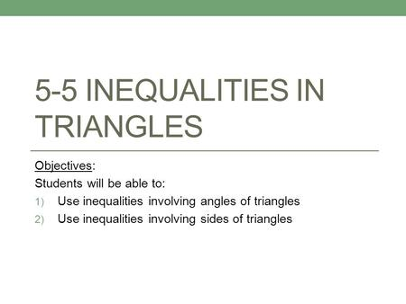 5-5 INEQUALITIES IN TRIANGLES Objectives: Students will be able to: 1) Use inequalities involving angles of triangles 2) Use inequalities involving sides.