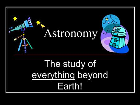 The study of everything beyond Earth!