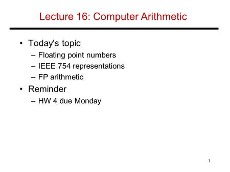 Lecture 16: Computer Arithmetic Today's topic –Floating point numbers –IEEE 754 representations –FP arithmetic Reminder –HW 4 due Monday 1.