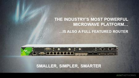 AVIAT NETWORKS SMALLER, SIMPLER, SMARTER THE INDUSTRY'S MOST POWERFUL MICROWAVE PLATFORM… …IS ALSO A FULL FEATURED ROUTER.