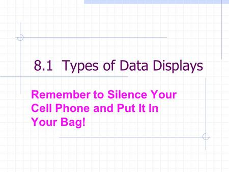 8.1 Types of Data Displays Remember to Silence Your Cell Phone and Put It In Your Bag!