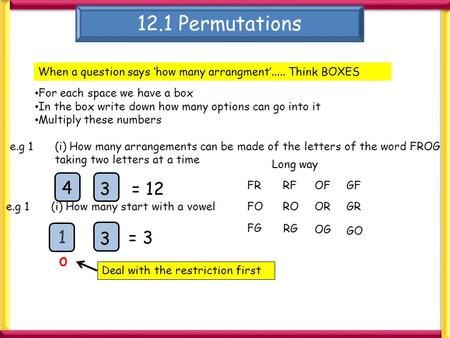 12.1 Permutations When a question says 'how many arrangment'..... Think BOXES For each space we have a box In the box write down how many options can go.