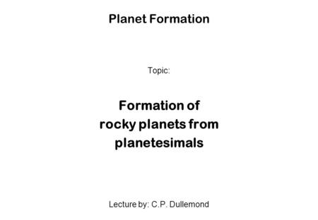Planet Formation Topic: Formation of rocky planets from planetesimals Lecture by: C.P. Dullemond.